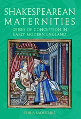Shakespearean MaternitiesCrises of Conception in Early Modern England$