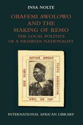 Obafemi Awolowo and the Making of RemoThe Local Politics of a Nigerian Nationalist$