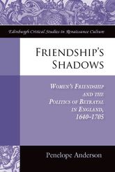 Friendship's Shadows: Women's Friendship and the Politics of Betrayal in England, 1640–1705