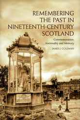 Remembering the Past in Nineteenth-Century ScotlandCommemoration, Nationality and Memory