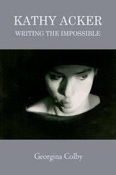 Kathy AckerWriting the Impossible