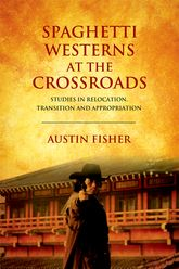 Spaghetti Westerns at the CrossroadsStudies in Relocation, Transition and Appropriation$