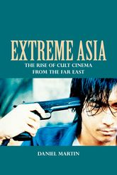 Extreme AsiaThe Rise of Cult Cinema from the Far East
