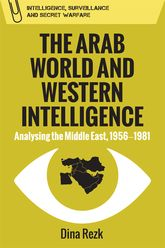 The Arab World and Western IntelligenceAnalysing the Middle East, 1956-1981