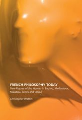 French Philosophy TodayNew Figures of the Human in Badiou, Meillassoux, Malabou, Serres and Latour
