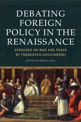 Debating Foreign Policy in the RenaissanceSpeeches on War and Peace by Francesco Guicciardini