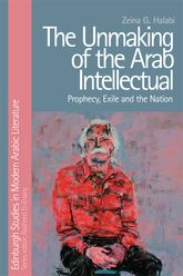 The Unmaking of the Arab IntellectualProphecy, Exile and the Nation