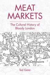 Meat MarketsThe Cultural History of Bloody London$