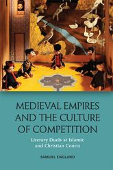 Medieval Empires and the Culture of CompetitionLiterary Duels at Islamic and Christian Courts