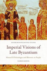 Imperial Visions of Late ByzantiumManuel II Palaiologos and Rhetoric in Purple$