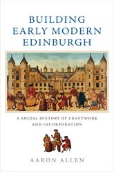 Building Early Modern Edinburgh – A Social History of Craftwork and Incorporation - Edinburgh Scholarship Online