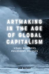 Artmaking in the Age of Global Capitalism – Visual Practices, Philosophy, Politics - Edinburgh Scholarship Online